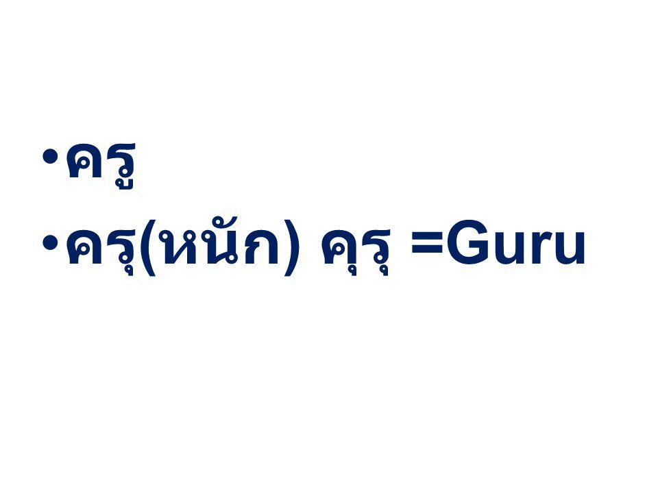 ครู ครุ ( หนัก ) คุรุ =Guru