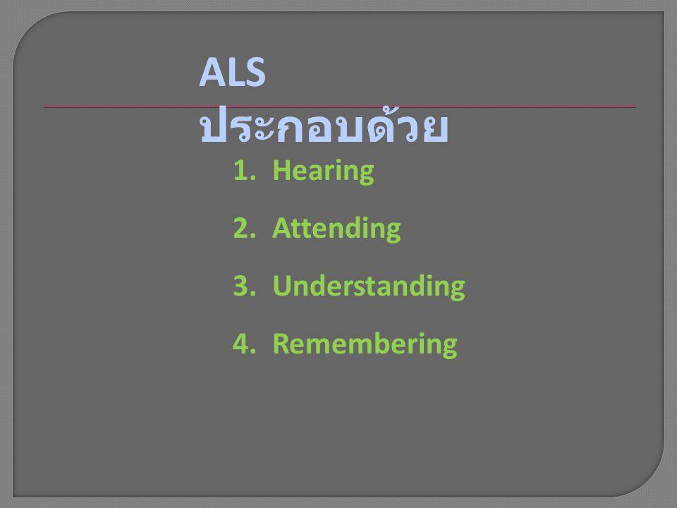 1.Hearing 2.Attending 3.Understanding 4.Remembering ALS ประกอบด้วย