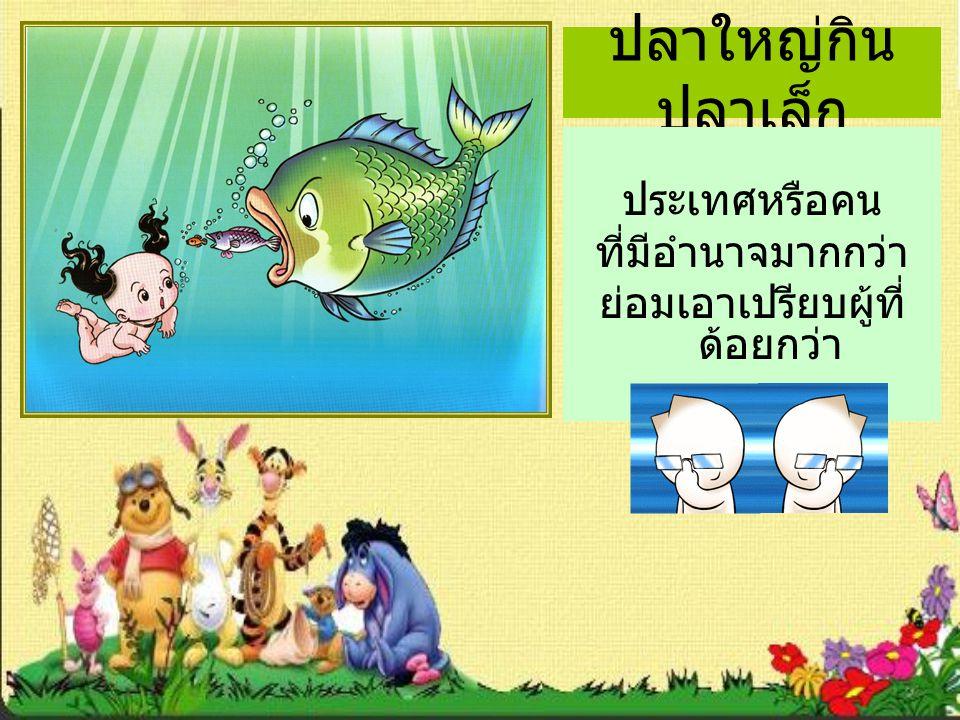 ปลาใหญ่กิน ปลาเล็ก ประเทศหรือคน ที่มีอำนาจมากกว่า ย่อมเอาเปรียบผู้ที่ ด้อยกว่า