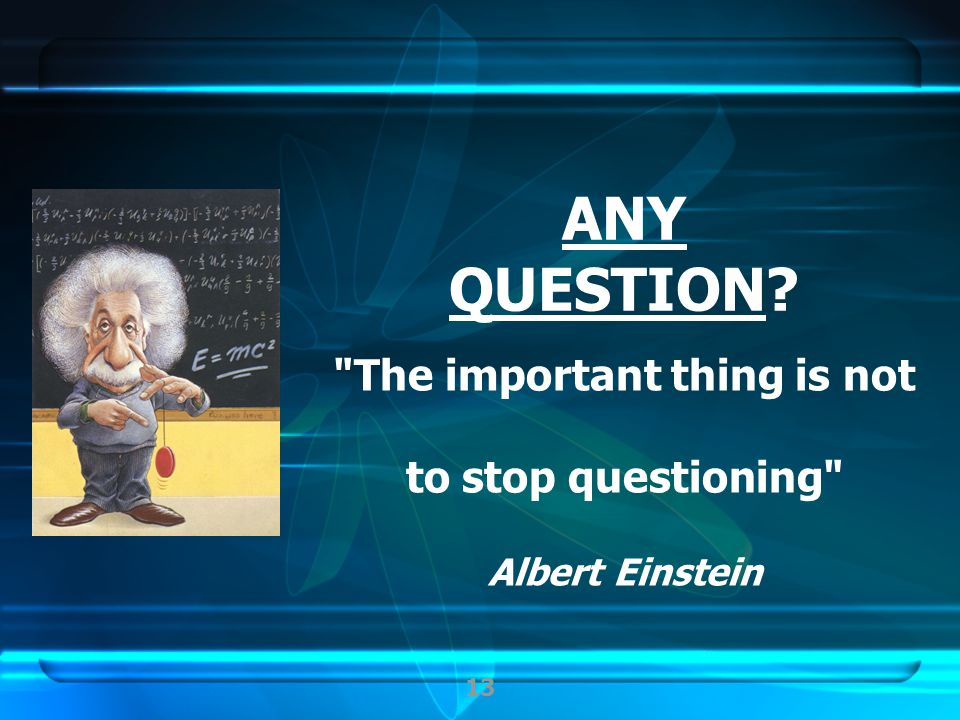 13 The important thing is not to stop questioning Albert Einstein ANY QUESTION?
