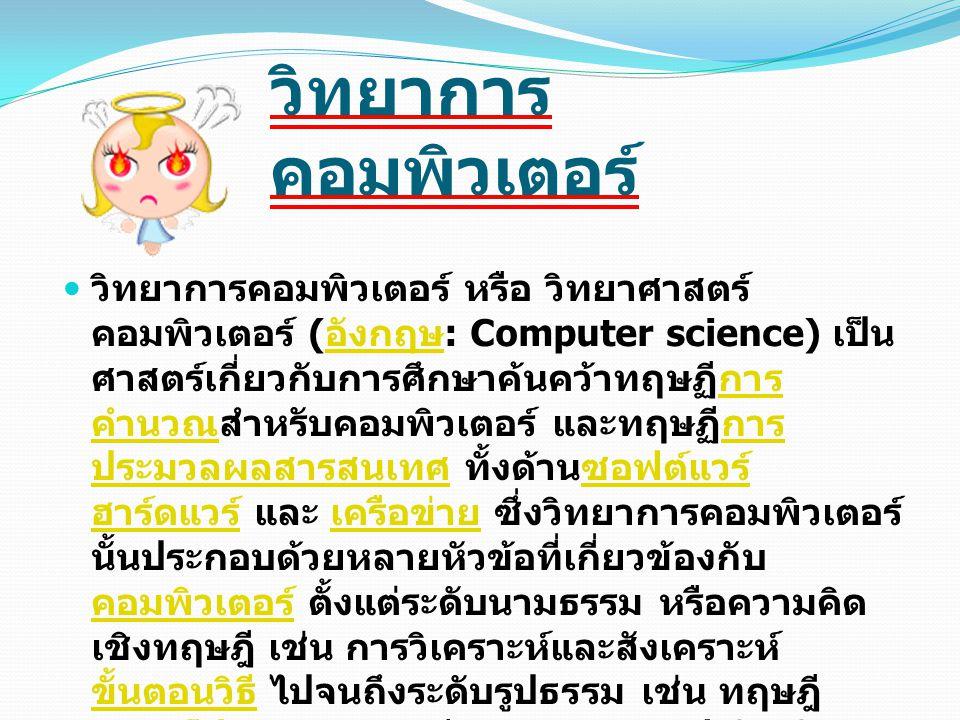 วิทยาการ คอมพิวเตอร์ วิทยาการคอมพิวเตอร์ หรือ วิทยาศาสตร์ คอมพิวเตอร์ ( อังกฤษ : Computer science) เป็น ศาสตร์เกี่ยวกับการศึกษาค้นคว้าทฤษฏีการ คำนวณสำ