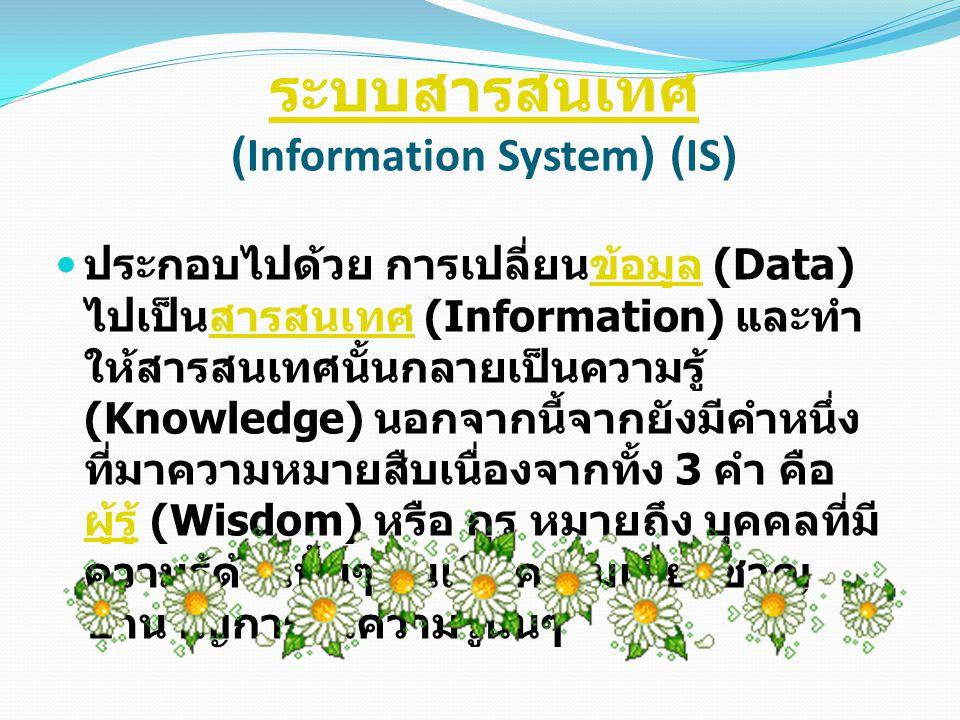 ระบบสารสนเทศ ระบบสารสนเทศ (Information System) (IS) ประกอบไปด้วย การเปลี่ยนข้อมูล (Data) ไปเป็นสารสนเทศ (Information) และทำ ให้สารสนเทศนั้นกลายเป็นควา