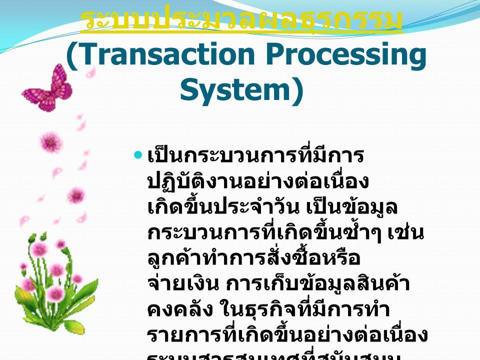 ระบบประมวลผลธุรกรรม ระบบประมวลผลธุรกรรม (Transaction Processing System) เป็นกระบวนการที่มีการ ปฏิบัติงานอย่างต่อเนื่อง เกิดขึ้นประจำวัน เป็นข้อมูล กระ