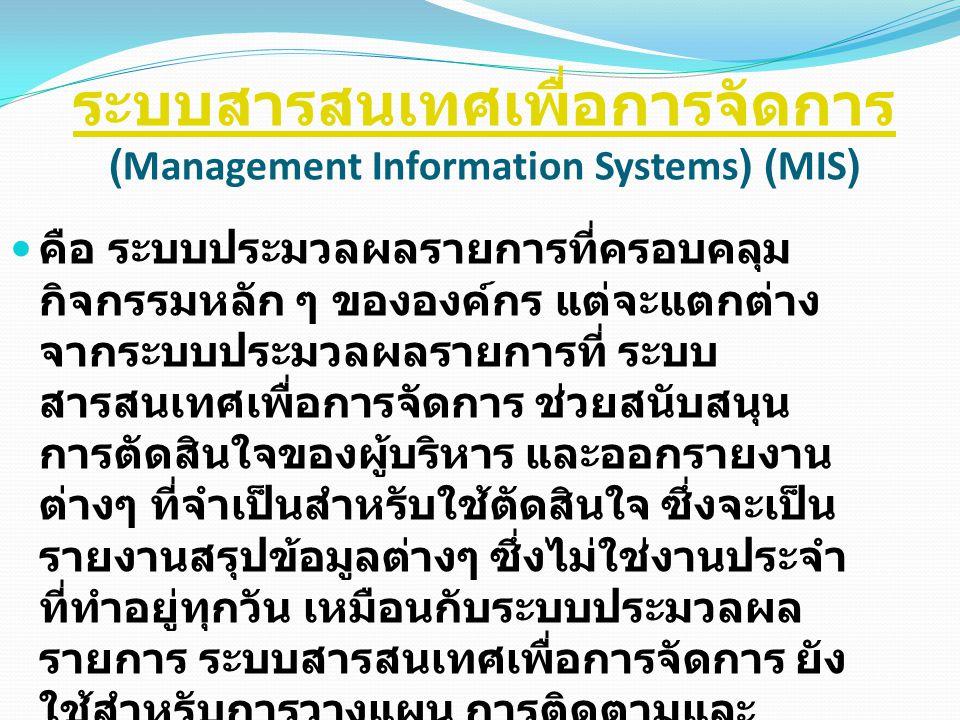 ระบบสารสนเทศเพื่อการจัดการ ระบบสารสนเทศเพื่อการจัดการ (Management Information Systems) (MIS) คือ ระบบประมวลผลรายการที่ครอบคลุม กิจกรรมหลัก ๆ ขององค์กร
