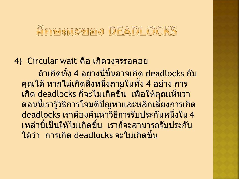 4) Circular wait คือ เกิดวงจรรอคอย ถ้าเกิดทั้ง 4 อย่างนี้ขึ้นอาจเกิด deadlocks กับ คุณได้ หากไม่เกิดสิ่งหนึ่งภายในทั้ง 4 อย่าง การ เกิด deadlocks ก็จะไม่เกิดขึ้น เพื่อให้คุณเห็นว่า ตอนนี้เรารู้วิธีการโจมตีปัญหาและหลีกเลี่ยงการเกิด deadlocks เราต้องค้นหาวิธีการรับประกันหนึ่งใน 4 เหล่านี้เป็นให้ไม่เกิดขึ้น เราก็จะสามารถรับประกัน ได้ว่า การเกิด deadlocks จะไม่เกิดขึ้น