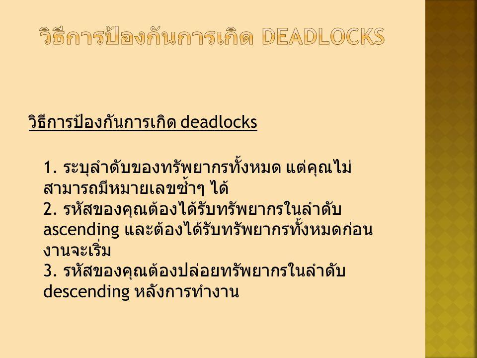 วิธีการป้องกันการเกิด deadlocks 1. ระบุลำดับของทรัพยากรทั้งหมด แต่คุณไม่ สามารถมีหมายเลขซ้ำๆ ได้ 2.