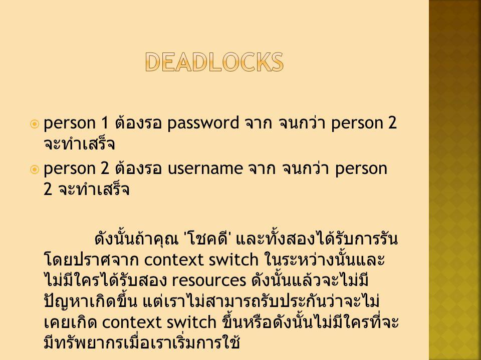  person 1 ต้องรอ password จาก จนกว่า person 2 จะทำเสร็จ  person 2 ต้องรอ username จาก จนกว่า person 2 จะทำเสร็จ ดังนั้นถ้าคุณ โชคดี และทั้งสองได้รับการรัน โดยปราศจาก context switch ในระหว่างนั้นและ ไม่มีใครได้รับสอง resources ดังนั้นแล้วจะไม่มี ปัญหาเกิดขึ้น แต่เราไม่สามารถรับประกันว่าจะไม่ เคยเกิด context switch ขึ้นหรือดังนั้นไม่มีใครที่จะ มีทรัพยากรเมื่อเราเริ่มการใช้