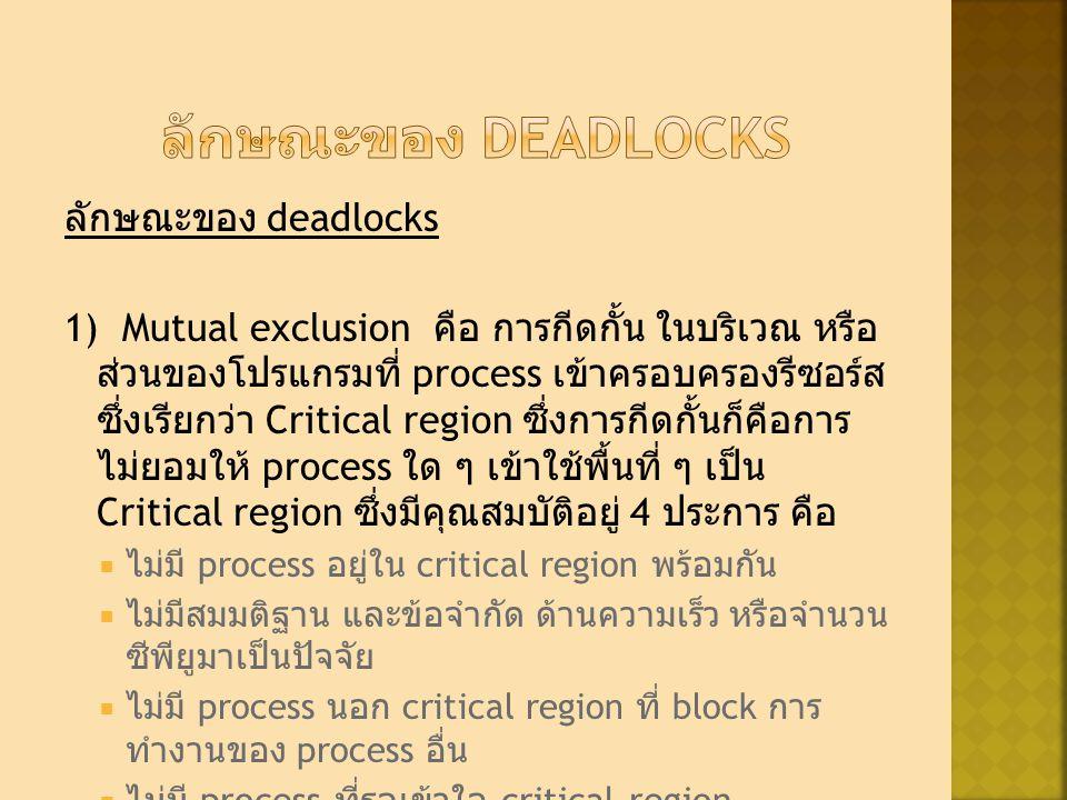 ลักษณะของ deadlocks 1) Mutual exclusion คือ การกีดกั้น ในบริเวณ หรือ ส่วนของโปรแกรมที่ process เข้าครอบครองรีซอร์ส ซึ่งเรียกว่า Critical region ซึ่งการกีดกั้นก็คือการ ไม่ยอมให้ process ใด ๆ เข้าใช้พื้นที่ ๆ เป็น Critical region ซึ่งมีคุณสมบัติอยู่ 4 ประการ คือ  ไม่มี process อยู่ใน critical region พร้อมกัน  ไม่มีสมมติฐาน และข้อจำกัด ด้านความเร็ว หรือจำนวน ซีพียูมาเป็นปัจจัย  ไม่มี process นอก critical region ที่ block การ ทำงานของ process อื่น  ไม่มี process ที่รอเข้าใจ critical region ตลอดเวลา