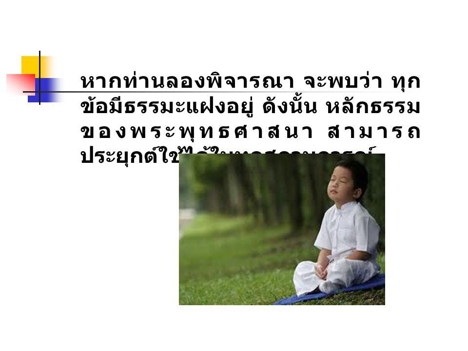 หากท่านลองพิจารณา จะพบว่า ทุก ข้อมีธรรมะแฝงอยู่ ดังนั้น หลักธรรม ของพระพุทธศาสนา สามารถ ประยุกต์ใช้ได้ในทุกสถานการณ์