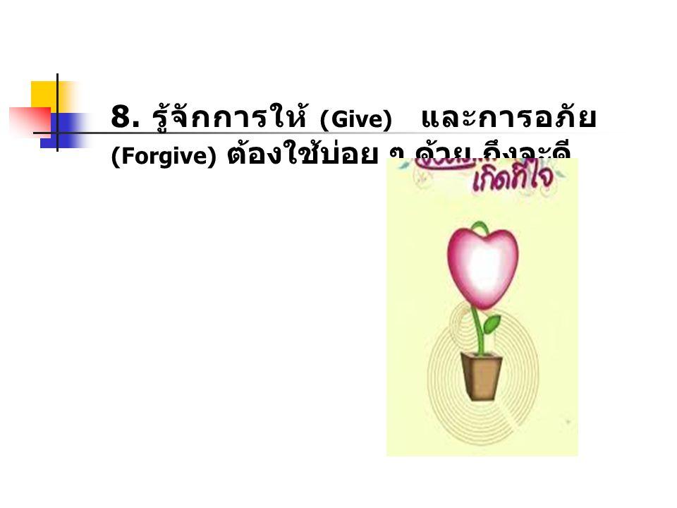 8. รู้จักการให้ (Give) และการอภัย (Forgive) ต้องใช้บ่อย ๆ ด้วย ถึงจะดี