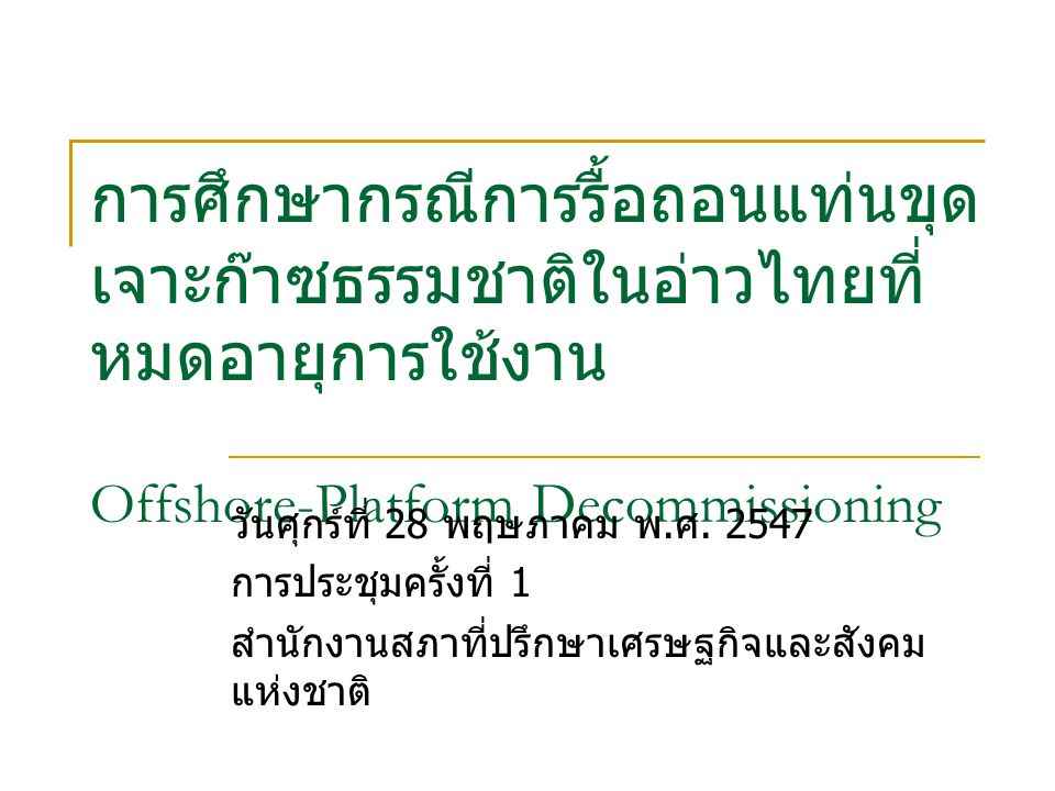 การศึกษากรณีการรื้อถอนแท่นขุด เจาะก๊าซธรรมชาติในอ่าวไทยที่ หมดอายุการใช้งาน Offshore-Platform Decommissioning วันศุกร์ที่ 28 พฤษภาคม พ.