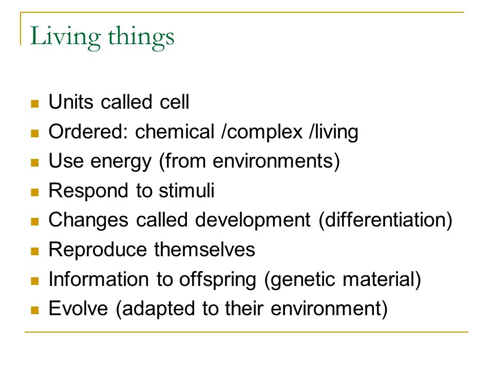 Living things Units called cell Ordered: chemical /complex /living Use energy (from environments) Respond to stimuli Changes called development (differentiation) Reproduce themselves Information to offspring (genetic material) Evolve (adapted to their environment)