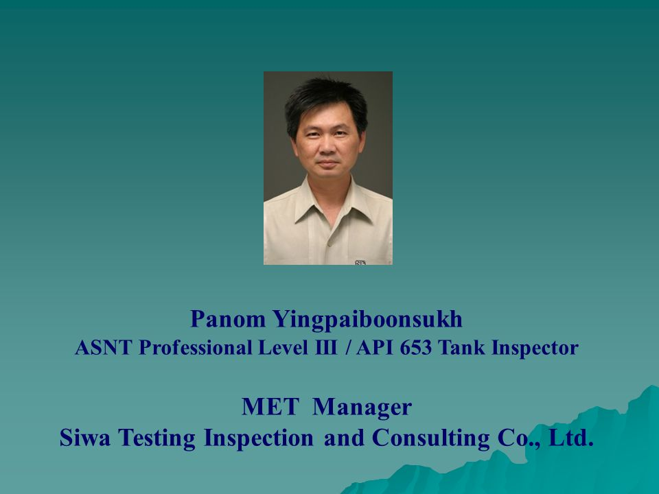 Panom Yingpaiboonsukh ASNT Professional Level III / API 653 Tank Inspector MET Manager Siwa Testing Inspection and Consulting Co., Ltd.