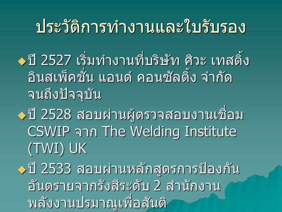 ประวัติการทำงานและใบรับรอง  ปี 2527 เริ่มทำงานที่บริษัท ศิวะ เทสติ้ง อินสเพ็คชั่น แอนด์ คอนซัลติ้ง จำกัด จนถึงปัจจุบัน  ปี 2528 สอบผ่านผู้ตรวจสอบงานเชื่อม CSWIP จาก The Welding Institute (TWI) UK  ปี 2533 สอบผ่านหลักสูตรการป้องกัน อันตรายจากรังสีระดับ 2 สำนักงาน พลังงานปรมาณูเพื่อสันติ