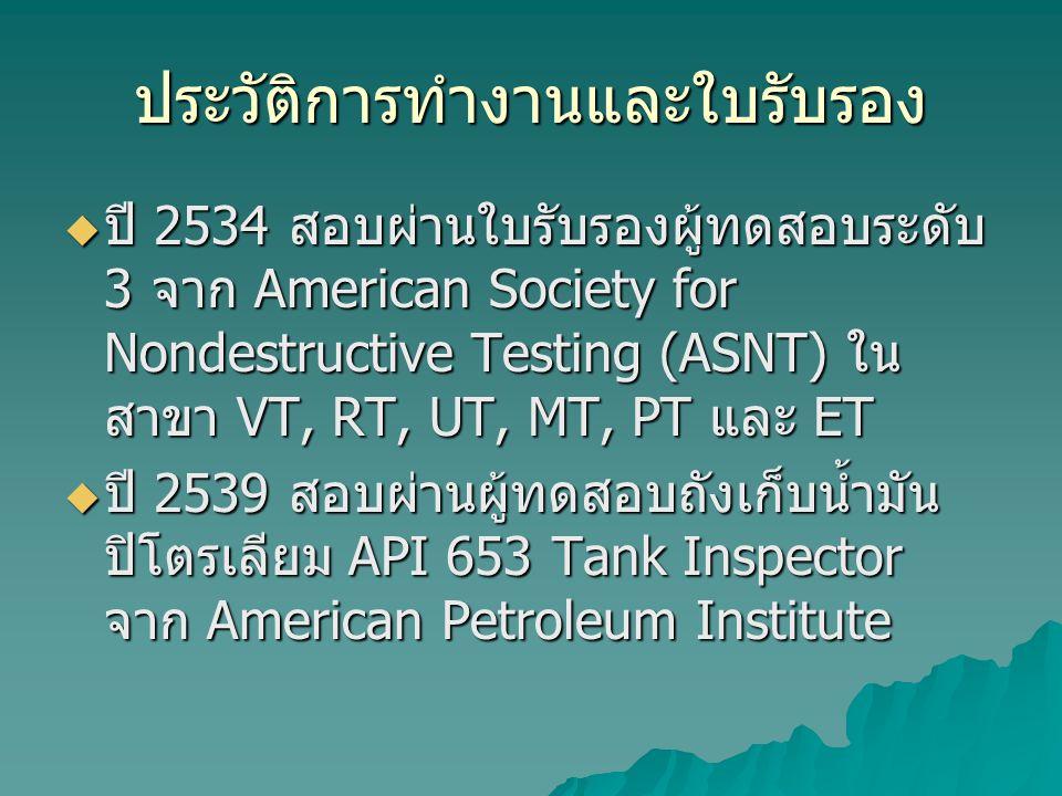ประวัติการทำงานและใบรับรอง  ปี 2534 สอบผ่านใบรับรองผู้ทดสอบระดับ 3 จาก American Society for Nondestructive Testing (ASNT) ใน สาขา VT, RT, UT, MT, PT และ ET  ปี 2539 สอบผ่านผู้ทดสอบถังเก็บน้ำมัน ปิโตรเลียม API 653 Tank Inspector จาก American Petroleum Institute