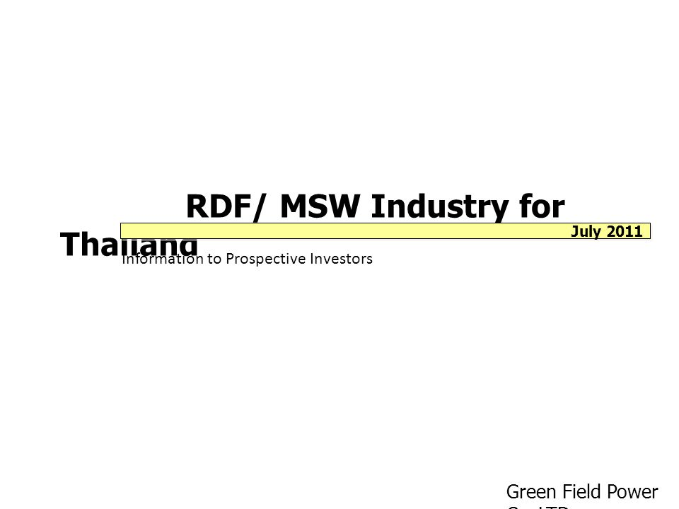 RDF/ MSW Industry for Thailand Information to Prospective Investors Green Field Power Co.,LTD. July 2011