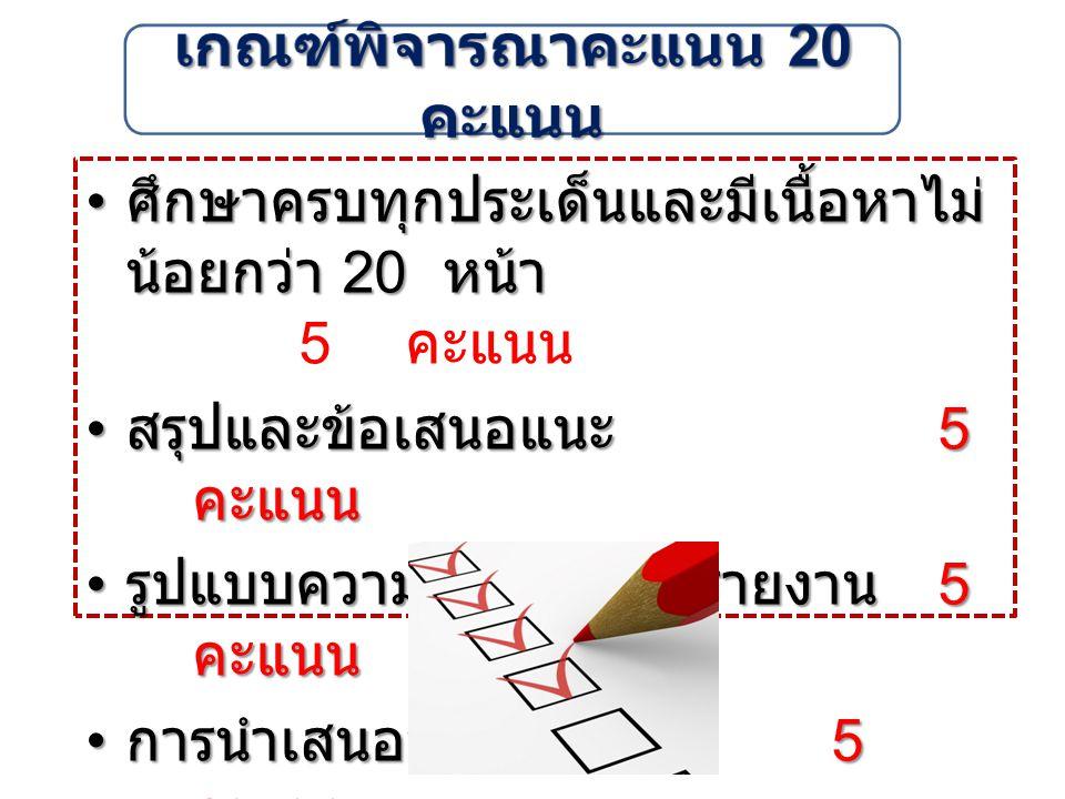 ศึกษาครบทุกประเด็นและมีเนื้อหาไม่ น้อยกว่า 20 หน้า ศึกษาครบทุกประเด็นและมีเนื้อหาไม่ น้อยกว่า 20 หน้า 5 คะแนน สรุปและข้อเสนอแนะ 5 คะแนน สรุปและข้อเสนอแนะ 5 คะแนน รูปแบบความถูกต้องของรายงาน 5 คะแนน รูปแบบความถูกต้องของรายงาน 5 คะแนน การนำเสนอหน้าชั้น 5 คะแนน การนำเสนอหน้าชั้น 5 คะแนน