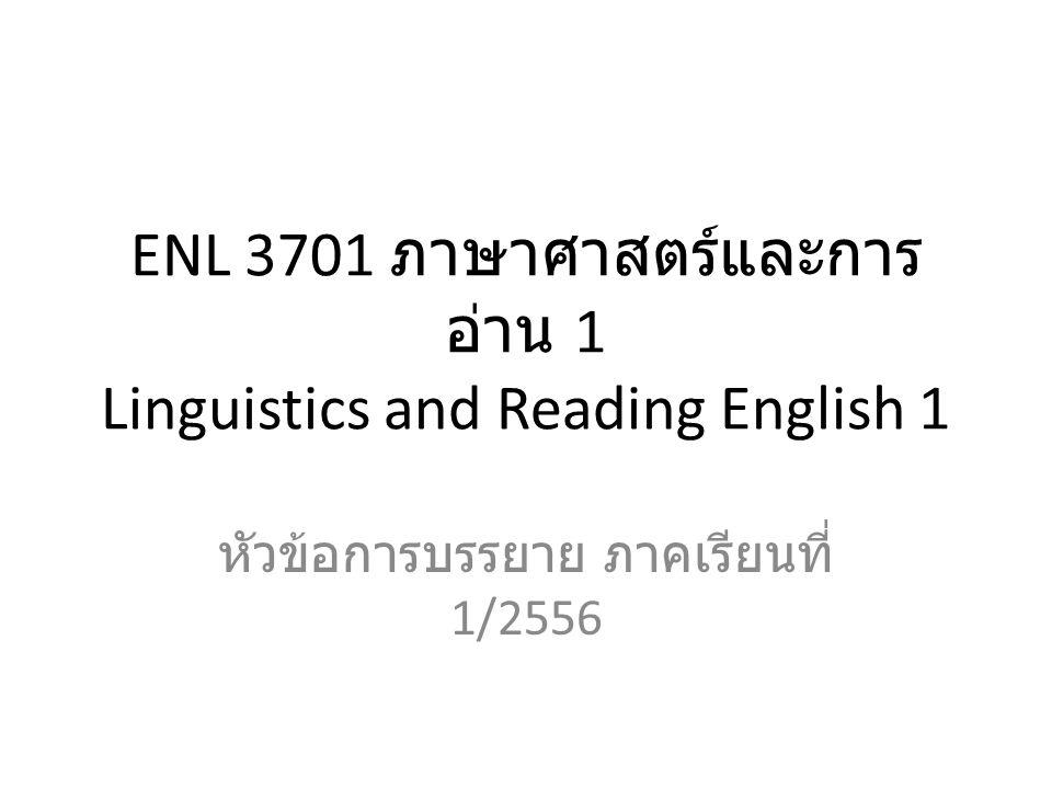 ENL 3701 ภาษาศาสตร์และการ อ่าน 1 Linguistics and Reading English 1 หัวข้อการบรรยาย ภาคเรียนที่ 1/2556