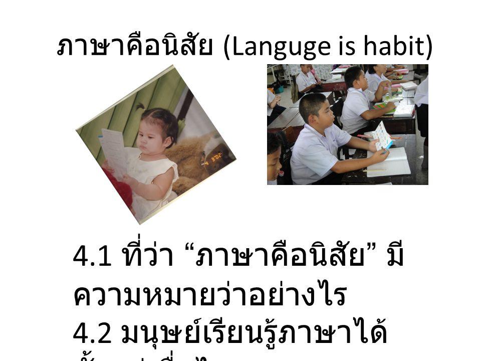 """ภาษาคือนิสัย (Languge is habit) 4.1 ที่ว่า """" ภาษาคือนิสัย """" มี ความหมายว่าอย่างไร 4.2 มนุษย์เรียนรู้ภาษาได้ ตั้งแต่เมื่อไร"""