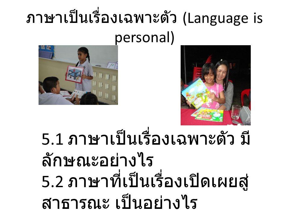 ภาษาเป็นเรื่องเฉพาะตัว (Language is personal) 5.1 ภาษาเป็นเรื่องเฉพาะตัว มี ลักษณะอย่างไร 5.2 ภาษาที่เป็นเรื่องเปิดเผยสู่ สาธารณะ เป็นอย่างไร