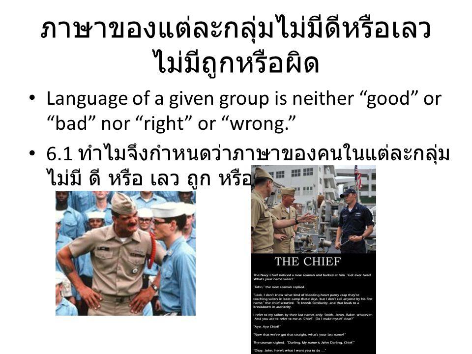 """ภาษาของแต่ละกลุ่มไม่มีดีหรือเลว ไม่มีถูกหรือผิด Language of a given group is neither """"good"""" or """"bad"""" nor """"right"""" or """"wrong."""" 6.1 ทำไมจึงกำหนดว่าภาษาขอ"""