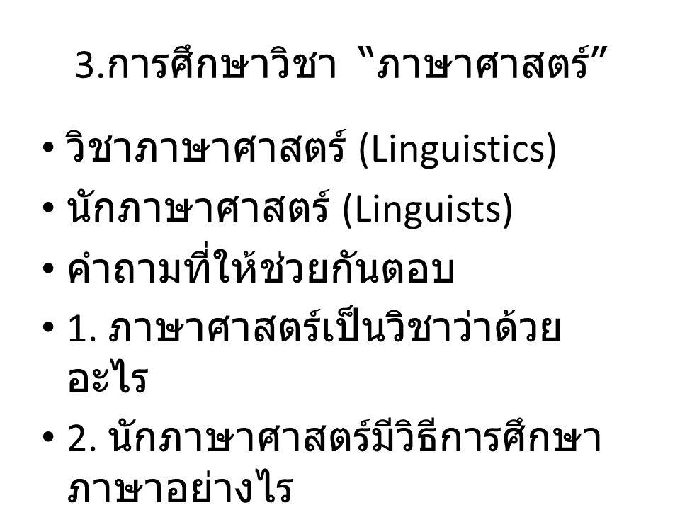 """3. การศึกษาวิชา """" ภาษาศาสตร์ """" วิชาภาษาศาสตร์ (Linguistics) นักภาษาศาสตร์ (Linguists) คำถามที่ให้ช่วยกันตอบ 1. ภาษาศาสตร์เป็นวิชาว่าด้วย อะไร 2. นักภา"""