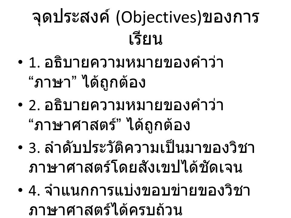 """จุดประสงค์ (Objectives) ของการ เรียน 1. อธิบายความหมายของคำว่า """" ภาษา """" ได้ถูกต้อง 2. อธิบายความหมายของคำว่า """" ภาษาศาสตร์ """" ได้ถูกต้อง 3. ลำดับประวัติ"""