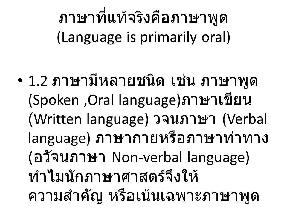 ภาษาที่แท้จริงคือภาษาพูด (Language is primarily oral) 1.2 ภาษามีหลายชนิด เช่น ภาษาพูด (Spoken,Oral language) ภาษาเขียน (Written language) วจนภาษา (Ver
