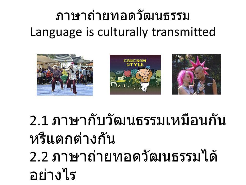 ภาษาถ่ายทอดวัฒนธรรม Language is culturally transmitted 2.1 ภาษากับวัฒนธรรมเหมือนกัน หรืแตกต่างกัน 2.2 ภาษาถ่ายทอดวัฒนธรรมได้ อย่างไร