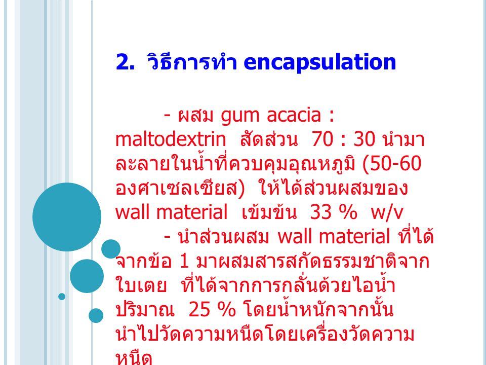 2. วิธีการทำ encapsulation - ผสม gum acacia : maltodextrin สัดส่วน 70 : 30 นำมา ละลายในน้ำที่ควบคุมอุณหภูมิ (50-60 องศาเซลเซียส ) ให้ได้ส่วนผสมของ wal