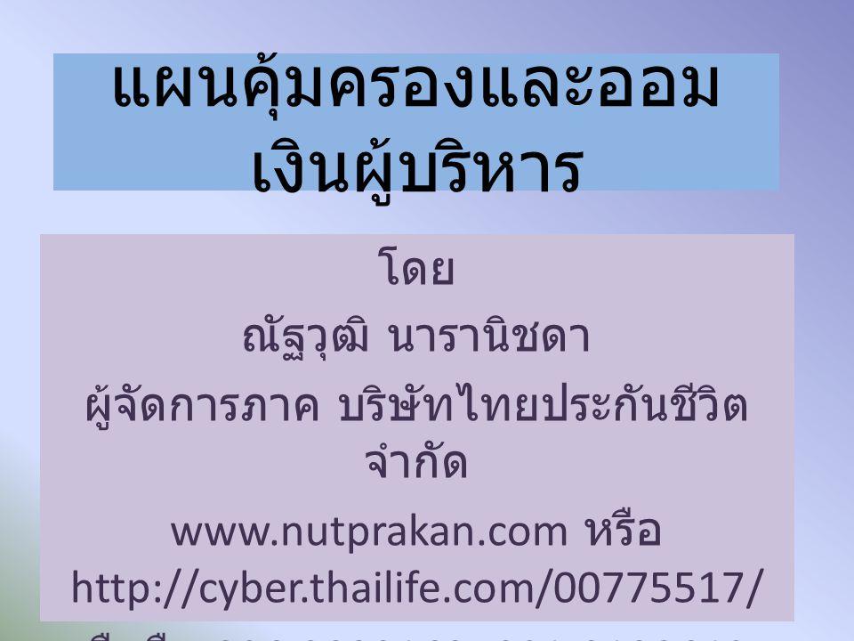 แผนคุ้มครองและออม เงินผู้บริหาร โดย ณัฐวุฒิ นารานิชดา ผู้จัดการภาค บริษัทไทยประกันชีวิต จำกัด www.nutprakan.com หรือ http://cyber.thailife.com/00775517/ มือถือ 086-3029169, 081-9120648