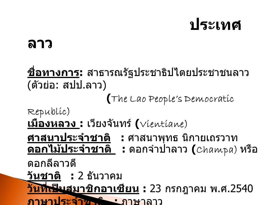 ประเทศ ลาว ชื่อทางการ : สาธารณรัฐประชาธิปไตยประชาชนลาว ( ตัวย่อ : สปป. ลาว ) (The Lao People's Democratic Republic) เมืองหลวง : เวียงจันทร์ (Vientiane