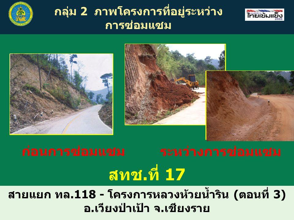 กลุ่ม 2 ภาพโครงการที่อยู่ระหว่าง การซ่อมแซม สายแยก ทล.118 - โครงการหลวงห้วยน้ำริน (ตอนที่ 3) อ.เวียงป่าเป้า จ.เชียงราย สทช.ที่ 17 ก่อนการซ่อมแซม ระหว่างการซ่อมแซม