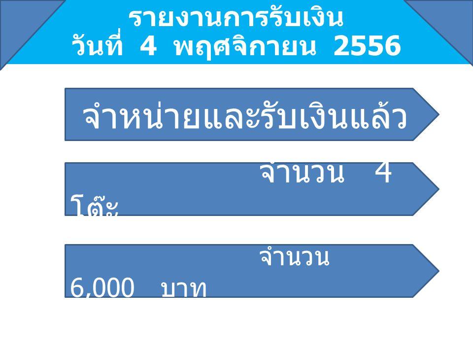 รายงานการรับเงิน วันที่ 4 พฤศจิกายน 2556 จำนวน 4 โต๊ะ จำหน่ายและรับเงินแล้ว จำนวน 6,000 บาท