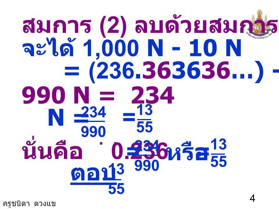ครูชนิดา ดวงแข 3 วิธีทำ ให้ N = 0.236. ดังนั้น N = 0.2363636… (1) คูณสมการ (1) ด้วย 1,000 จะได้ 1,000 N = 236.363636… (2) คูณสมการ (1) ด้วย 10 จะได้ 1