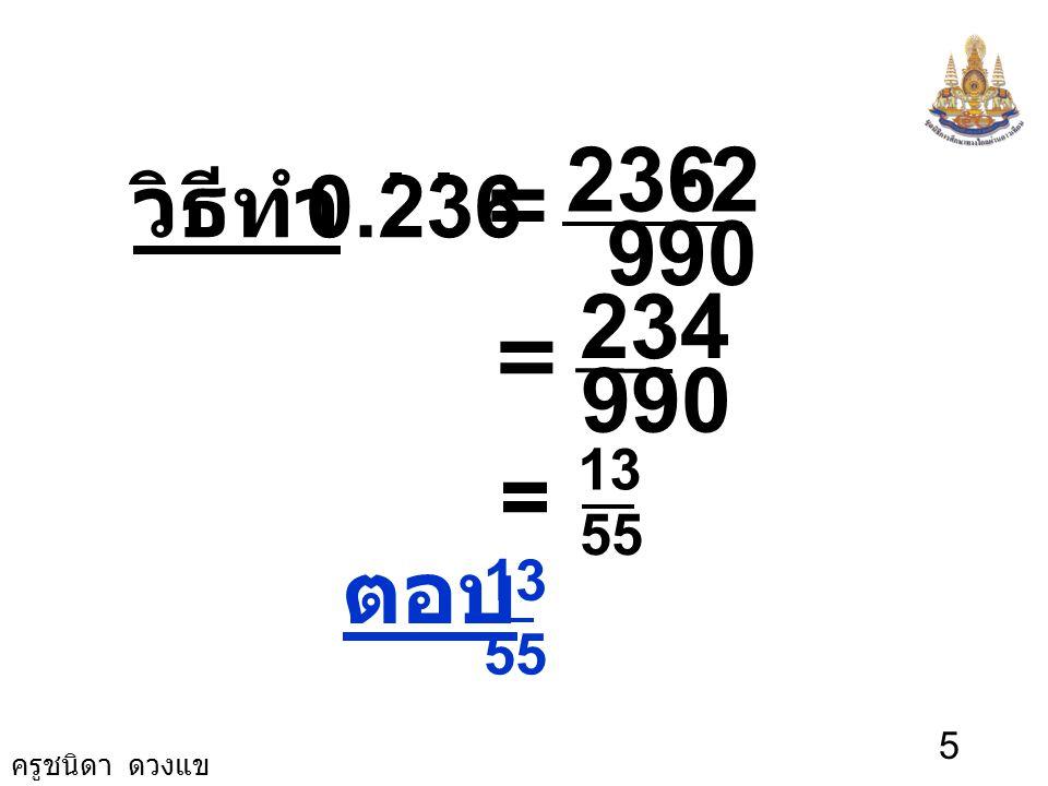 ครูชนิดา ดวงแข 4 สมการ (2) ลบด้วยสมการ (3) จะได้ 1,000 N - 10 N = (236.363636…) - (2.363636...) 990 N = 234 N = 990 234 = 55 13 นั่นคือ 0.236. = 990 2