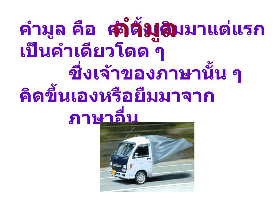 คำมูลอาจเป็นคำพยางค์เดียวหรือคำหลายพยางค์ เป็นคำไทยแท้หรือคำที่มาจากภาษาอื่นก็ได้
