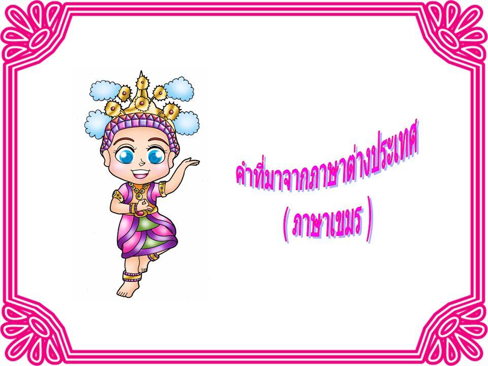คำที่มาจากภาษาเขมร ภาษาเขมรเข้ามาสู่ประเทศไทยโดย ทางการค้า การสงคราม การเมืองและวัฒนธรรม คำ ที่มาจากภาษาเขมร ส่วนใหญ่ที่พบมักใช้ในวรรณกรรม, วรรณคดี, คำราชาศัพท์ และ ใช้ในชีวิตประจำวัน มีหลักในการสังเกต ดังนี้