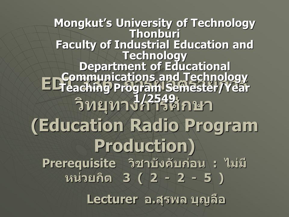 EDT 336 การผลิตรายการ วิทยุทางการศึกษา (Education Radio Program Production) Prerequisite วิชาบังคับก่อน : ไม่มี หน่วยกิต 3 ( 2 - 2 - 5 ) Lecturer อ. ส