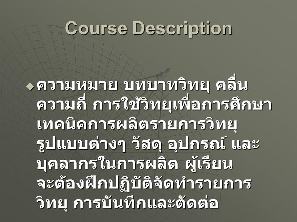 Course Description  ความหมาย บทบาทวิทยุ คลื่น ความถี่ การใช้วิทยุเพื่อการศึกษา เทคนิคการผลิตรายการวิทยุ รูปแบบต่างๆ วัสดุ อุปกรณ์ และ บุคลากรในการผลิ