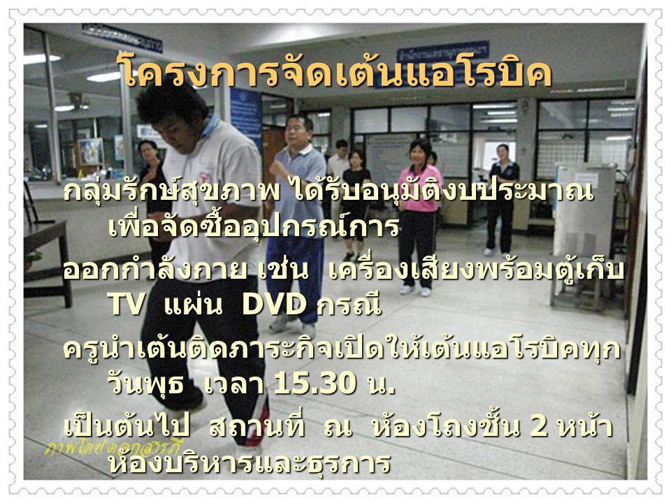 โครงการจัดเต้นแอโรบิค กลุ่มรักษ์สุขภาพ ได้รับอนุมัติงบประมาณ เพื่อจัดซื้ออุปกรณ์การ ออกกำลังกาย เช่น เครื่องเสียงพร้อมตู้เก็บ TV แผ่น DVD กรณี ครูนำเต้นติดภาระกิจเปิดให้เต้นแอโรบิคทุก วันพุธ เวลา 15.30 น.