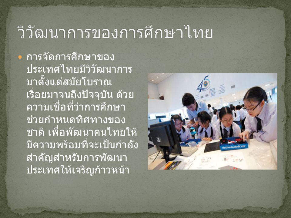 การจัดการศึกษาของ ประเทศไทยมีวิวัฒนาการ มาตั้งแต่สมัยโบราณ เรื่อยมาจนถึงปัจจุบัน ด้วย ความเชื่อที่ว่าการศึกษา ช่วยกำหนดทิศทางของ ชาติ เพื่อพัฒนาคนไทยให้ มีความพร้อมที่จะเป็นกำลัง สำคัญสำหรับการพัฒนา ประเทศให้เจริญก้าวหน้า