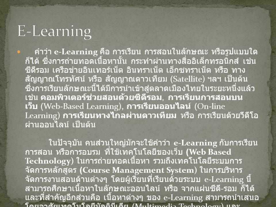 คำว่า e-Learning คือ การเรียน การสอนในลักษณะ หรือรูปแบบใด ก็ได้ ซึ่งการถ่ายทอดเนื้อหานั้น กระทำผ่านทางสื่ออิเล็กทรอนิกส์ เช่น ซีดีรอม เครือข่ายอินเทอร์เน็ต อินทราเน็ต เอ็กซทราเน็ต หรือ ทาง สัญญาณโทรทัศน์ หรือ สัญญาณดาวเทียม (Satellite) ฯลฯ เป็นต้น ซึ่งการเรียนลักษณะนี้ได้มีการนำเข้าสู่ตลาดเมืองไทยในระยะหนึ่งแล้ว เช่น คอมพิวเตอร์ช่วยสอนด้วยซีดีรอม, การเรียนการสอนบน เว็บ (Web-Based Learning), การเรียนออนไลน์ (On-line Learning) การเรียนทางไกลผ่านดาวเทียม หรือ การเรียนด้วยวีดีโอ ผ่านออนไลน์ เป็นต้น ในปัจจุบัน คนส่วนใหญ่มักจะใช้คำว่า e-Learning กับการเรียน การสอน หรือการอบรม ที่ใช้เทคโนโลยีของเว็บ (Web Based Technology) ในการถ่ายทอดเนื้อหา รวมถึงเทคโนโลยีระบบการ จัดการหลักสูตร (Course Management System) ในการบริหาร จัดการงานสอนด้านต่างๆ โดยผู้เรียนที่เรียนด้วยระบบ e-Learning นี้ สามารถศึกษาเนื้อหาในลักษณะออนไลน์ หรือ จากแผ่นซีดี - รอม ก็ได้ และที่สำคัญอีกส่วนคือ เนื้อหาต่างๆ ของ e-Learning สามารถนำเสนอ โดยอาศัยเทคโนโลยีมัลติมีเดีย (Multimedia Technology) และ เทคโนโลยีเชิงโต้ตอบ (Interactive Technology)