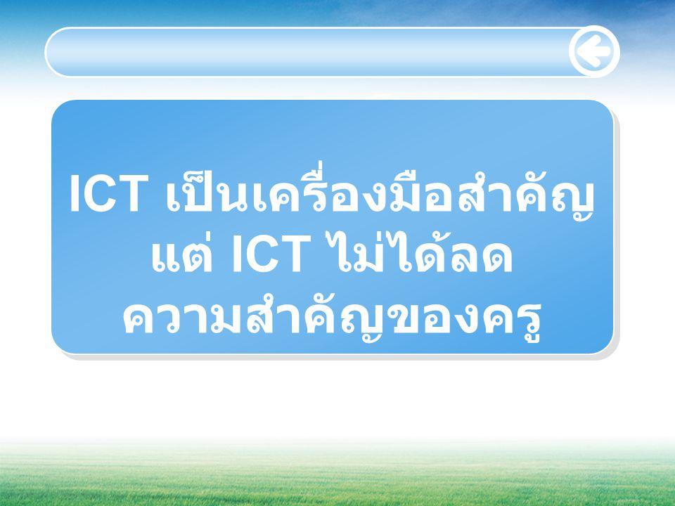 ICT เป็นเครื่องมือสำคัญ แต่ ICT ไม่ได้ลด ความสำคัญของครู