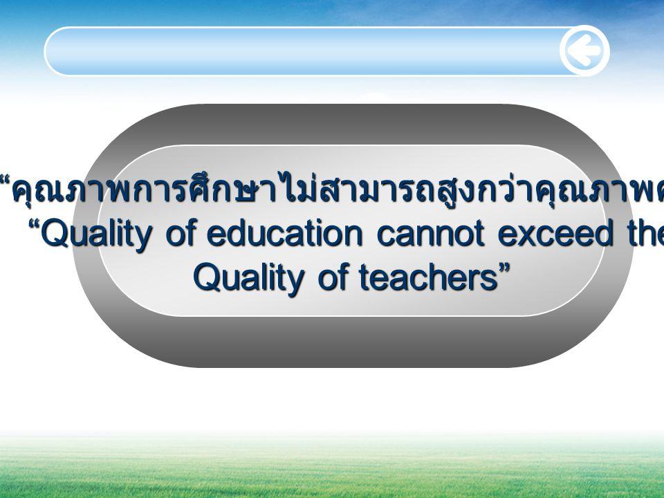 คุณภาพการศึกษาไม่สามารถสูงกว่าคุณภาพครู Quality of education cannot exceed the Quality of teachers