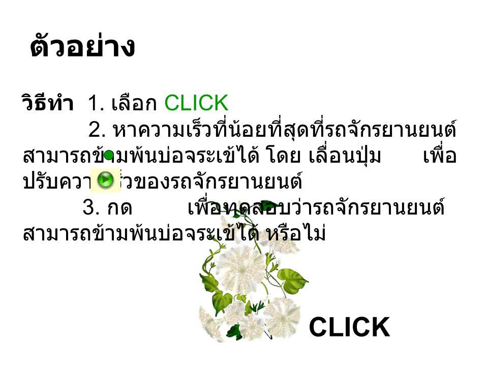 ตัวอย่าง CLICK วิธีทำ 1. เลือก CLICK 2. หาความเร็วที่น้อยที่สุดที่รถจักรยานยนต์ สามารถข้ามพ้นบ่อจระเข้ได้ โดย เลื่อนปุ่ม เพื่อ ปรับความเร็วของรถจักรยา