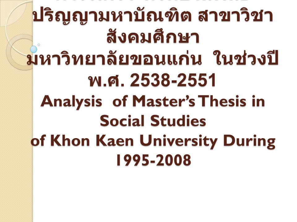 การวิเคราะห์วิทยานิพนธ์ ปริญญามหาบัณฑิต สาขาวิชา สังคมศึกษา มหาวิทยาลัยขอนแก่น ในช่วงปี พ. ศ. 2538-2551 Analysis of Master's Thesis in Social Studies