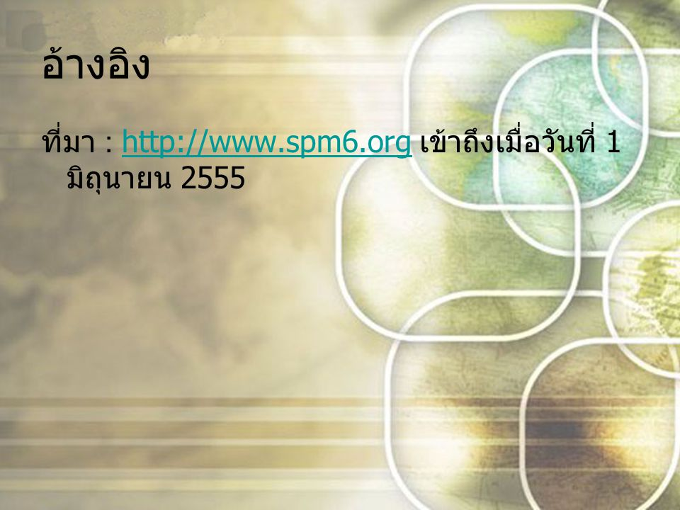 อ้างอิง ที่มา : http://www.spm6.org เข้าถึงเมื่อวันที่ 1 มิถุนายน 2555http://www.spm6.org
