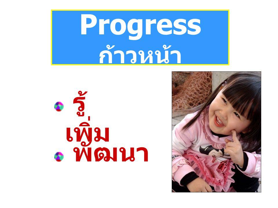 Progress ก้าวหน้า รู้ เพิ่ม พัฒนา