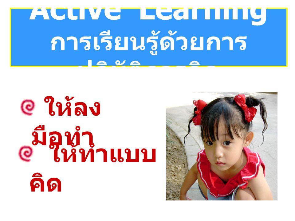 ให้ลง มือทำ Active Learning การเรียนรู้ด้วยการ ปฏิบัติการคิด ให้ทำแบบ คิด